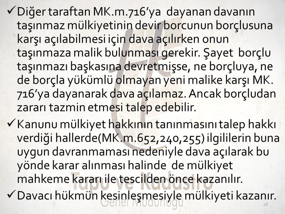  Diğer taraftan MK.m.716'ya dayanan davanın taşınmaz mülkiyetinin devir borcunun borçlusuna karşı açılabilmesi için dava açılırken onun taşınmaza mal