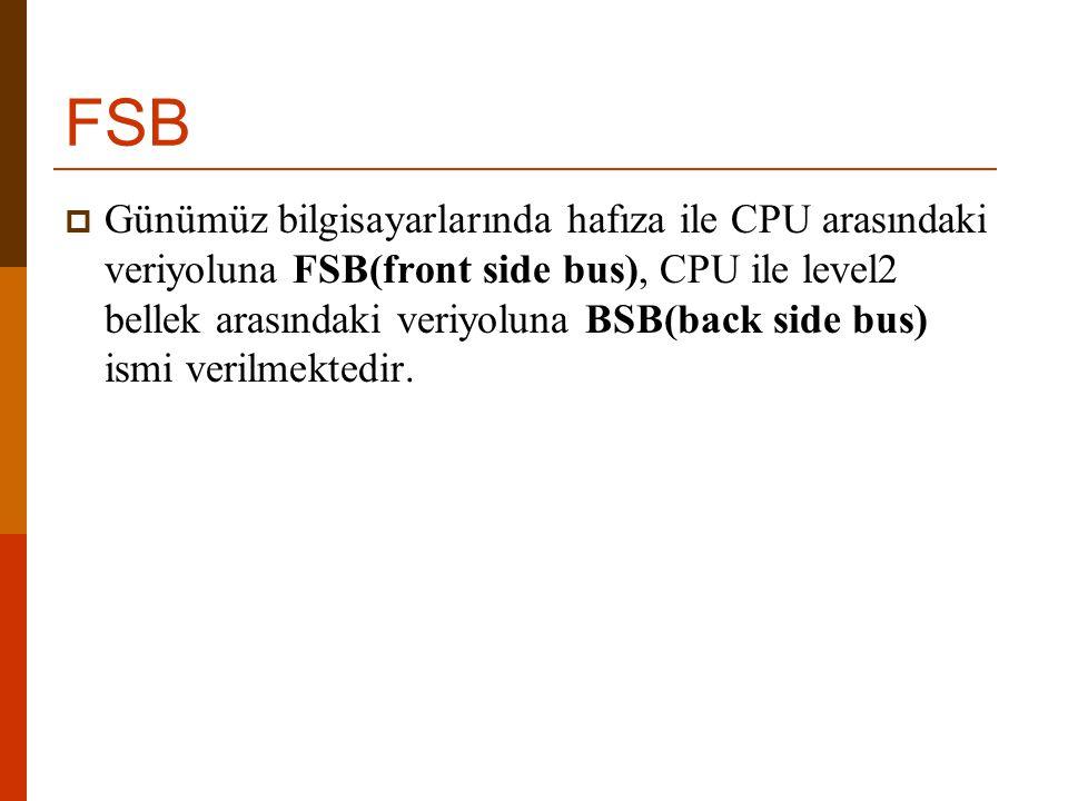 FSB  Günümüz bilgisayarlarında hafıza ile CPU arasındaki veriyoluna FSB(front side bus), CPU ile level2 bellek arasındaki veriyoluna BSB(back side bu
