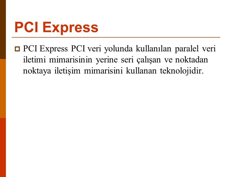 PCI Express  PCI Express PCI veri yolunda kullanılan paralel veri iletimi mimarisinin yerine seri çalışan ve noktadan noktaya iletişim mimarisini kul