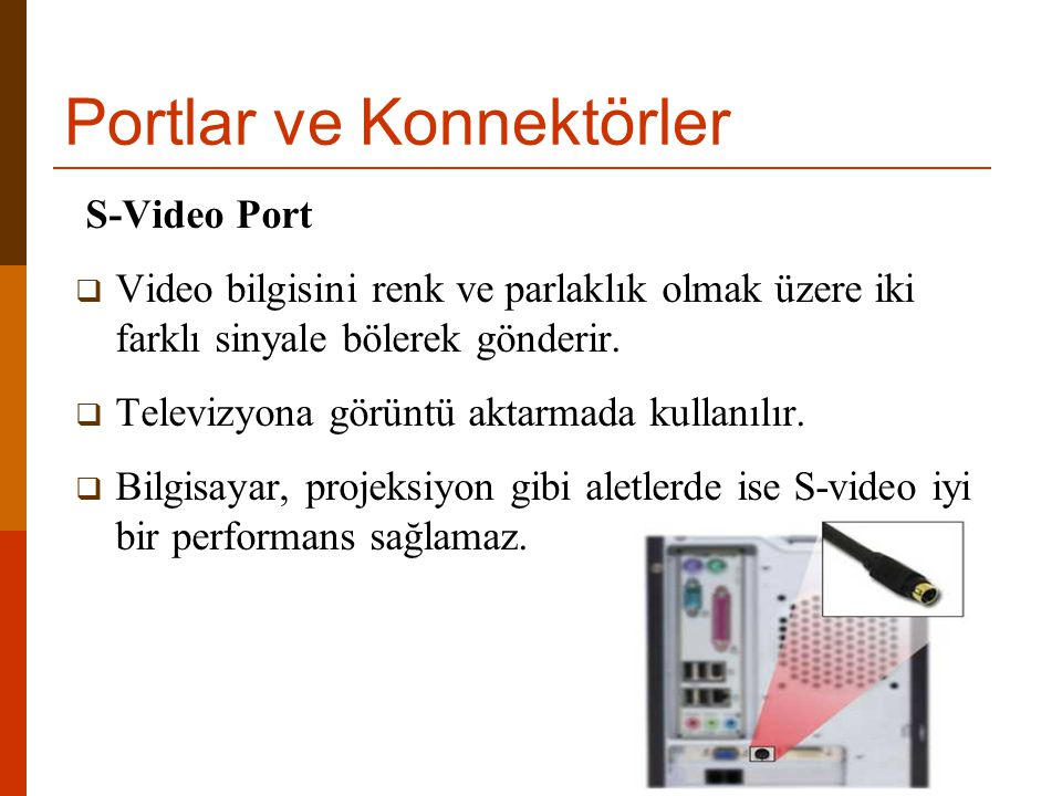 Portlar ve Konnektörler S-Video Port  Video bilgisini renk ve parlaklık olmak üzere iki farklı sinyale bölerek gönderir.  Televizyona görüntü aktarm