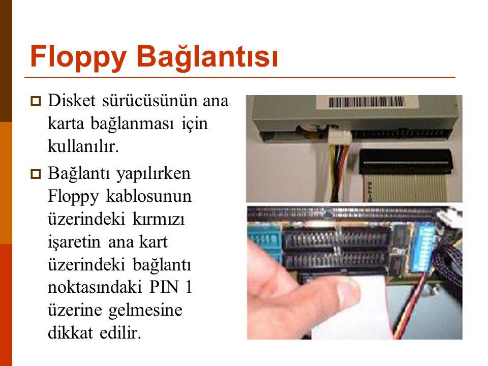 Floppy Bağlantısı  Disket sürücüsünün ana karta bağlanması için kullanılır.  Bağlantı yapılırken Floppy kablosunun üzerindeki kırmızı işaretin ana k