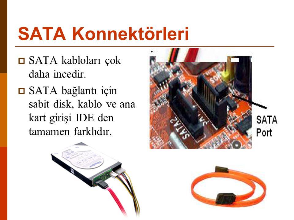 SATA Konnektörleri  SATA kabloları çok daha incedir.  SATA bağlantı için sabit disk, kablo ve ana kart girişi IDE den tamamen farklıdır.