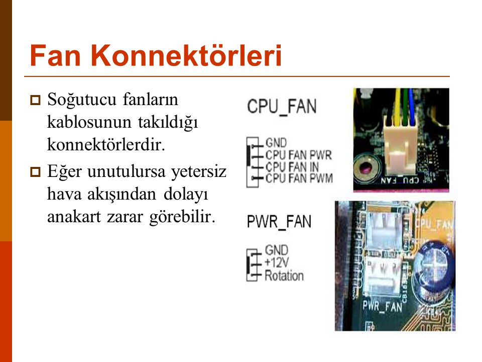 Fan Konnektörleri  Soğutucu fanların kablosunun takıldığı konnektörlerdir.  Eğer unutulursa yetersiz hava akışından dolayı anakart zarar görebilir.