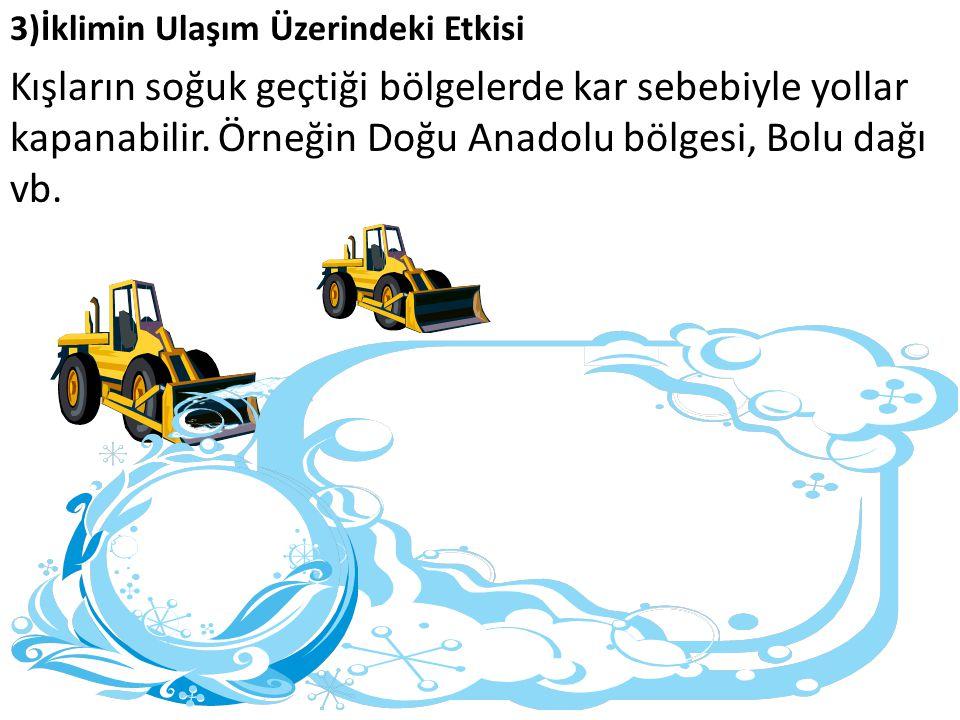 3)İklimin Ulaşım Üzerindeki Etkisi Kışların soğuk geçtiği bölgelerde kar sebebiyle yollar kapanabilir. Örneğin Doğu Anadolu bölgesi, Bolu dağı vb.