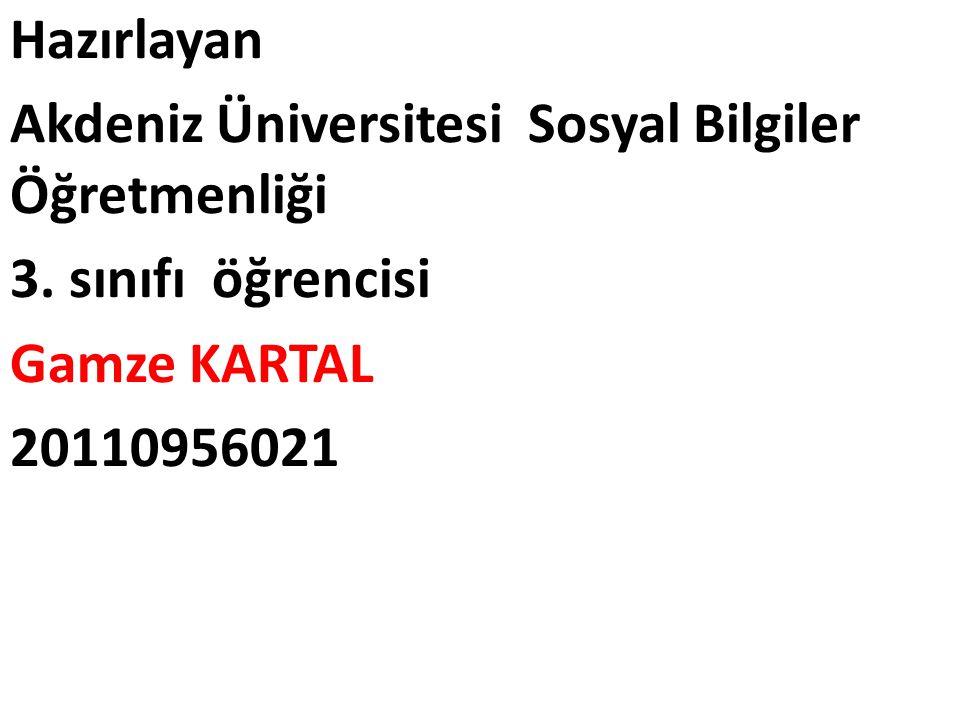 Hazırlayan Akdeniz Üniversitesi Sosyal Bilgiler Öğretmenliği 3. sınıfı öğrencisi Gamze KARTAL 20110956021