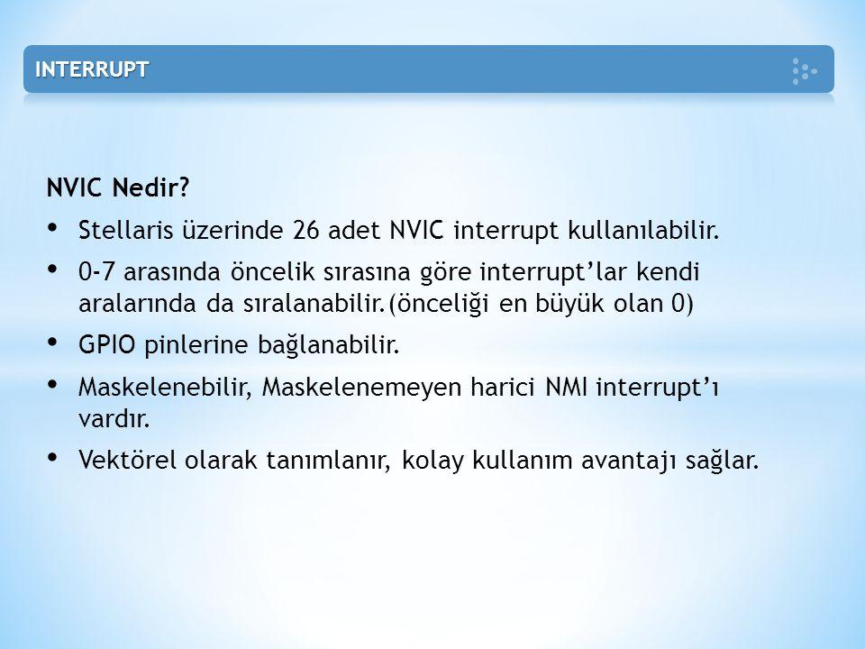 NVIC Nedir? • Stellaris üzerinde 26 adet NVIC interrupt kullanılabilir. • 0-7 arasında öncelik sırasına göre interrupt'lar kendi aralarında da sıralan