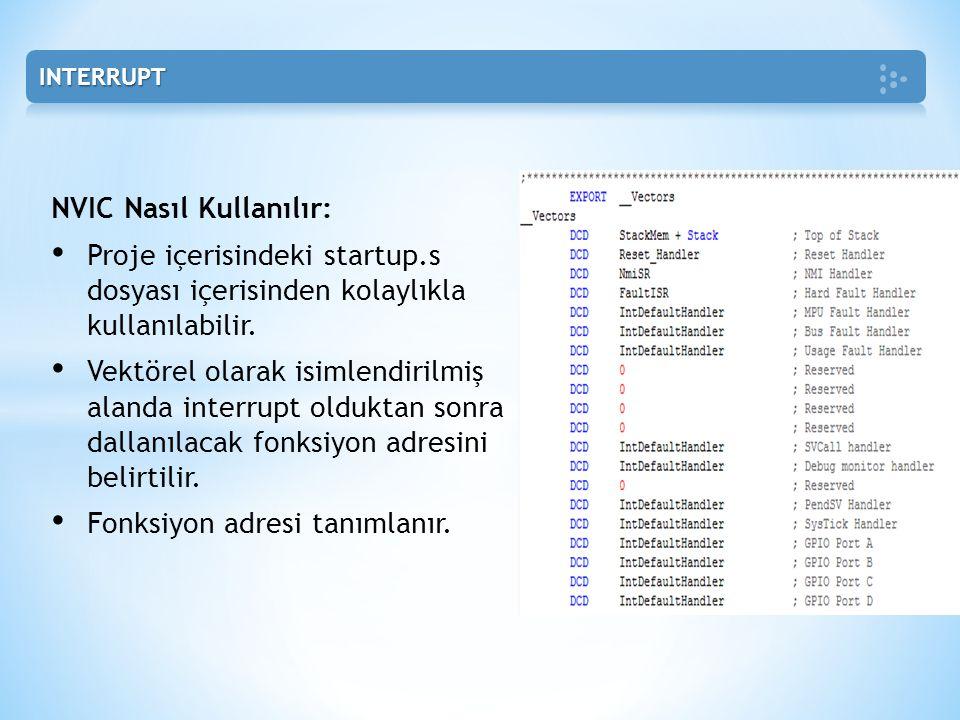 NVIC Nasıl Kullanılır: • Proje içerisindeki startup.s dosyası içerisinden kolaylıkla kullanılabilir. • Vektörel olarak isimlendirilmiş alanda interrup