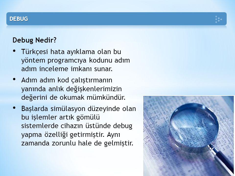 Debug Nedir? • Türkçesi hata ayıklama olan bu yöntem programcıya kodunu adım adım inceleme imkanı sunar. • Adım adım kod çalıştırmanın yanında anlık d
