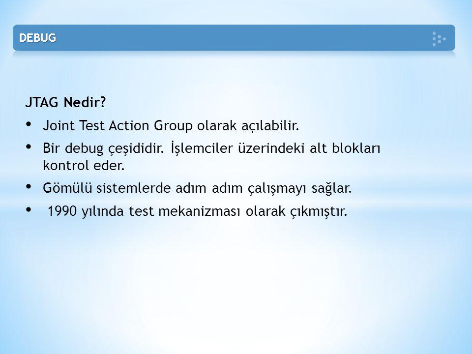 JTAG Nedir? • Joint Test Action Group olarak açılabilir. • Bir debug çeşididir. İşlemciler üzerindeki alt blokları kontrol eder. • Gömülü sistemlerde