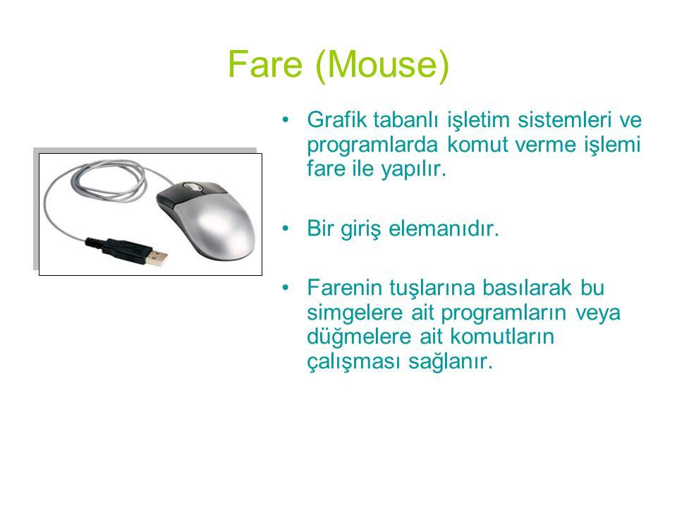 Fare (Mouse) •Grafik tabanlı işletim sistemleri ve programlarda komut verme işlemi fare ile yapılır. •Bir giriş elemanıdır. •Farenin tuşlarına basılar