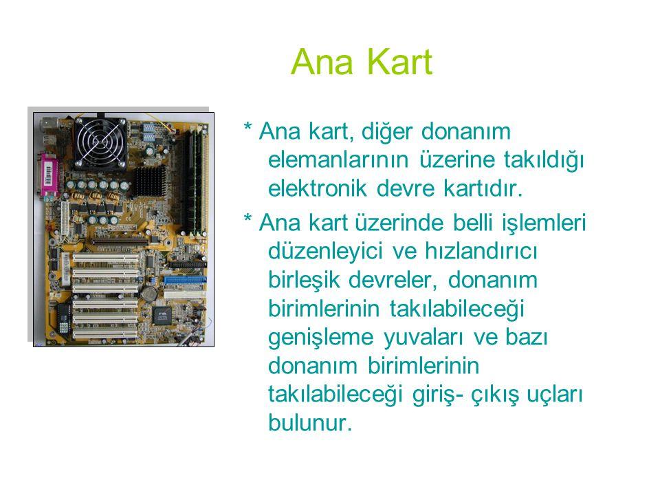 Ana Kart * Ana kart, diğer donanım elemanlarının üzerine takıldığı elektronik devre kartıdır. * Ana kart üzerinde belli işlemleri düzenleyici ve hızla