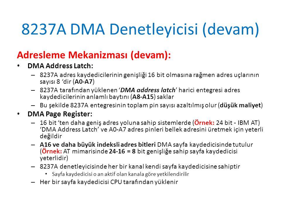 8237A DMA Denetleyicisi (devam) Adresleme Mekanizması (devam): • DMA Address Latch: – 8237A adres kaydedicilerinin genişliği 16 bit olmasına rağmen adres uçlarının sayısı 8 'dir (A0-A7) – 8237A tarafından yüklenen 'DMA address latch' harici entegresi adres kaydedicilerinin anlamlı baytını (A8-A15) saklar – Bu şekilde 8237A entegresinin toplam pin sayısı azaltılmış olur (düşük maliyet) • DMA Page Register: – 16 bit 'ten daha geniş adres yoluna sahip sistemlerde (Örnek: 24 bit - IBM AT) 'DMA Address Latch' ve A0-A7 adres pinleri bellek adresini üretmek için yeterli değildir – A16 ve daha büyük indeksli adres bitleri DMA sayfa kaydedicisinde tutulur (Örnek: AT mimarisinde 24-16 = 8 bit genişliğe sahip sayfa kaydedicisi yeterlidir) – 8237A denetleyicisinde her bir kanal kendi sayfa kaydedicisine sahiptir • Sayfa kaydedicisi o an aktif olan kanala göre yetkilendirilir – Her bir sayfa kaydedicisi CPU tarafından yüklenir