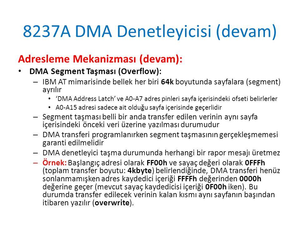 8237A DMA Denetleyicisi (devam) Adresleme Mekanizması (devam): • DMA Segment Taşması (Overflow): – IBM AT mimarisinde bellek her biri 64k boyutunda sayfalara (segment) ayrılır • 'DMA Address Latch' ve A0-A7 adres pinleri sayfa içerisindeki ofseti belirlerler • A0-A15 adresi sadece ait olduğu sayfa içerisinde geçerlidir – Segment taşması belli bir anda transfer edilen verinin aynı sayfa içerisindeki önceki veri üzerine yazılması durumudur – DMA transferi programlanırken segment taşmasının gerçekleşmemesi garanti edilmelidir – DMA denetleyici taşma durumunda herhangi bir rapor mesajı üretmez – Örnek: Başlangıç adresi olarak FF00h ve sayaç değeri olarak 0FFFh (toplam transfer boyutu: 4kbyte) belirlendiğinde, DMA transferi henüz sonlanmamışken adres kaydedici içeriği FFFFh değerinden 0000h değerine geçer (mevcut sayaç kaydedicisi içeriği 0F00h iken).