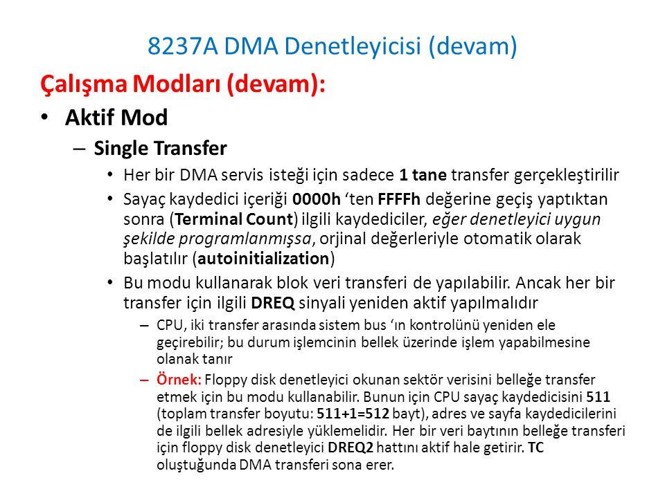 8237A DMA Denetleyicisi (devam) Çalışma Modları (devam): • Aktif Mod – Single Transfer • Her bir DMA servis isteği için sadece 1 tane transfer gerçekleştirilir • Sayaç kaydedici içeriği 0000h 'ten FFFFh değerine geçiş yaptıktan sonra (Terminal Count) ilgili kaydediciler, eğer denetleyici uygun şekilde programlanmışsa, orjinal değerleriyle otomatik olarak başlatılır (autoinitialization) • Bu modu kullanarak blok veri transferi de yapılabilir.