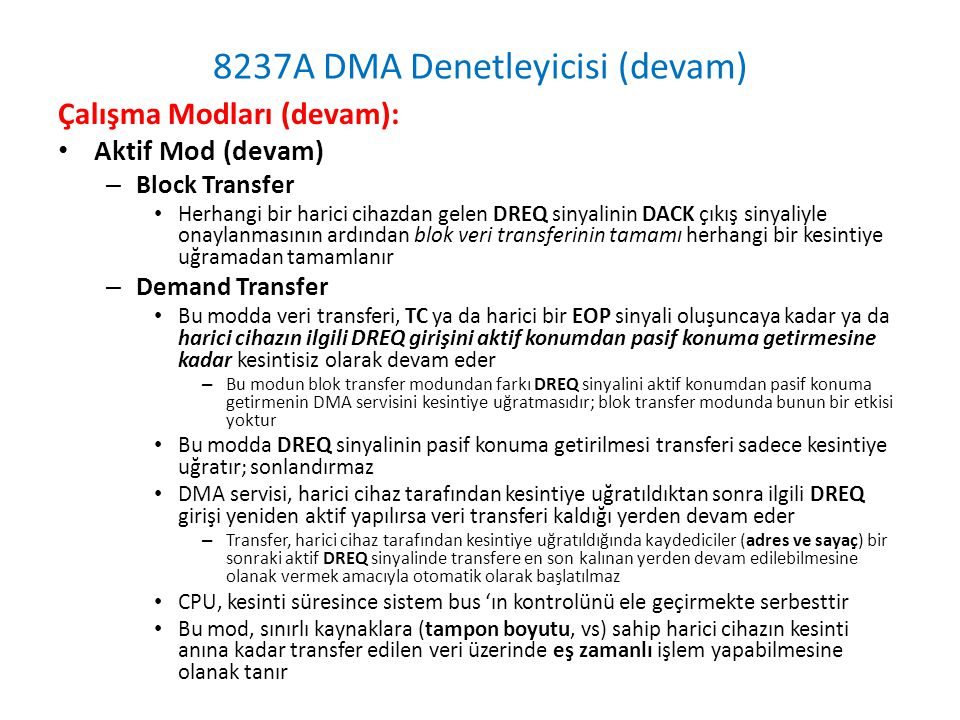 8237A DMA Denetleyicisi (devam) Çalışma Modları (devam): • Aktif Mod (devam) – Block Transfer • Herhangi bir harici cihazdan gelen DREQ sinyalinin DACK çıkış sinyaliyle onaylanmasının ardından blok veri transferinin tamamı herhangi bir kesintiye uğramadan tamamlanır – Demand Transfer • Bu modda veri transferi, TC ya da harici bir EOP sinyali oluşuncaya kadar ya da harici cihazın ilgili DREQ girişini aktif konumdan pasif konuma getirmesine kadar kesintisiz olarak devam eder – Bu modun blok transfer modundan farkı DREQ sinyalini aktif konumdan pasif konuma getirmenin DMA servisini kesintiye uğratmasıdır; blok transfer modunda bunun bir etkisi yoktur • Bu modda DREQ sinyalinin pasif konuma getirilmesi transferi sadece kesintiye uğratır; sonlandırmaz • DMA servisi, harici cihaz tarafından kesintiye uğratıldıktan sonra ilgili DREQ girişi yeniden aktif yapılırsa veri transferi kaldığı yerden devam eder – Transfer, harici cihaz tarafından kesintiye uğratıldığında kaydediciler (adres ve sayaç) bir sonraki aktif DREQ sinyalinde transfere en son kalınan yerden devam edilebilmesine olanak vermek amacıyla otomatik olarak başlatılmaz • CPU, kesinti süresince sistem bus 'ın kontrolünü ele geçirmekte serbesttir • Bu mod, sınırlı kaynaklara (tampon boyutu, vs) sahip harici cihazın kesinti anına kadar transfer edilen veri üzerinde eş zamanlı işlem yapabilmesine olanak tanır
