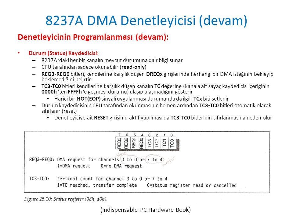 8237A DMA Denetleyicisi (devam) Denetleyicinin Programlanması (devam): • Durum (Status) Kaydedicisi: – 8237A 'daki her bir kanalın mevcut durumuna dair bilgi sunar – CPU tarafından sadece okunabilir (read-only) – REQ3-REQ0 bitleri, kendilerine karşılık düşen DREQx girişlerinde herhangi bir DMA isteğinin bekleyip beklemediğini belirtir – TC3-TC0 bitleri kendilerine karşılık düşen kanalın TC değerine (kanala ait sayaç kaydedicisi içeriğinin 0000h 'ten FFFFh 'e geçmesi durumu) ulaşıp ulaşmadığını gösterir • Harici bir NOT(EOP) sinyali uygulanması durumunda da ilgili TCx biti setlenir – Durum kaydedicisinin CPU tarafından okunmasının hemen ardından TC3-TC0 bitleri otomatik olarak sıfırlanır (reset) • Denetleyiciye ait RESET girişinin aktif yapılması da TC3-TC0 bitlerinin sıfırlanmasına neden olur (Indispensable PC Hardware Book)