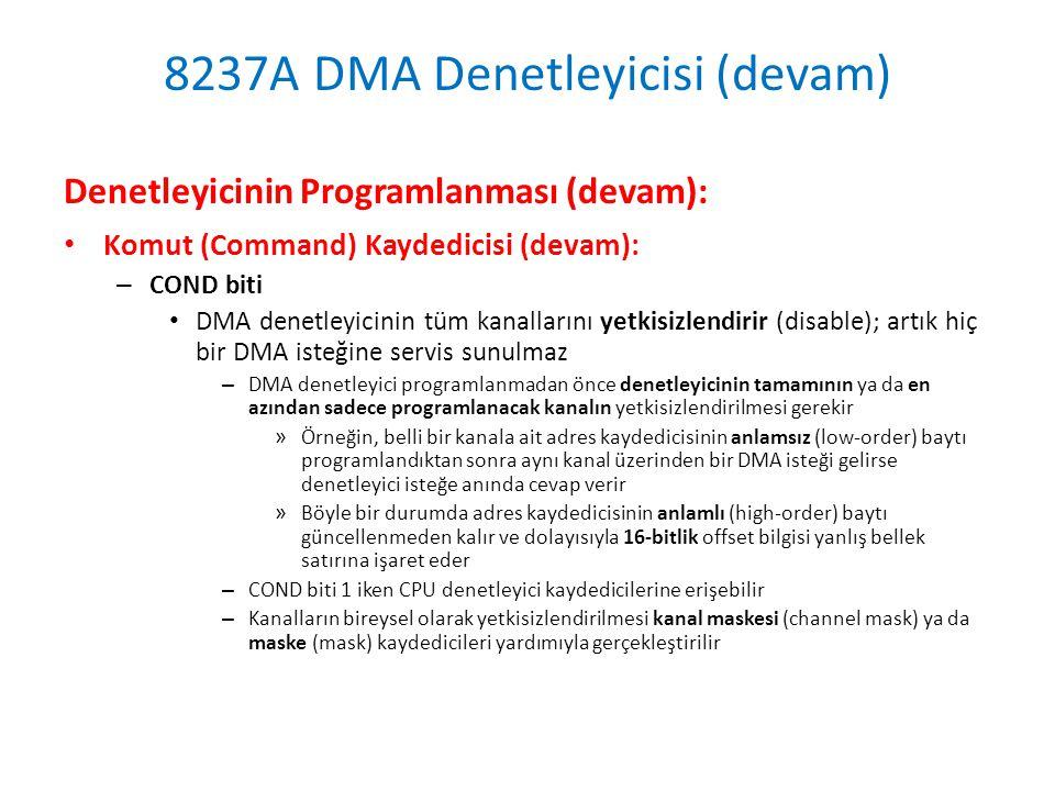 8237A DMA Denetleyicisi (devam) Denetleyicinin Programlanması (devam): • Komut (Command) Kaydedicisi (devam): – COND biti • DMA denetleyicinin tüm kanallarını yetkisizlendirir (disable); artık hiç bir DMA isteğine servis sunulmaz – DMA denetleyici programlanmadan önce denetleyicinin tamamının ya da en azından sadece programlanacak kanalın yetkisizlendirilmesi gerekir » Örneğin, belli bir kanala ait adres kaydedicisinin anlamsız (low-order) baytı programlandıktan sonra aynı kanal üzerinden bir DMA isteği gelirse denetleyici isteğe anında cevap verir » Böyle bir durumda adres kaydedicisinin anlamlı (high-order) baytı güncellenmeden kalır ve dolayısıyla 16-bitlik offset bilgisi yanlış bellek satırına işaret eder – COND biti 1 iken CPU denetleyici kaydedicilerine erişebilir – Kanalların bireysel olarak yetkisizlendirilmesi kanal maskesi (channel mask) ya da maske (mask) kaydedicileri yardımıyla gerçekleştirilir