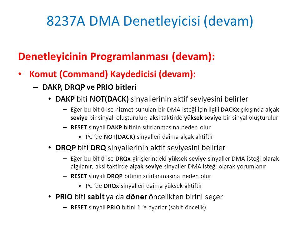 8237A DMA Denetleyicisi (devam) Denetleyicinin Programlanması (devam): • Komut (Command) Kaydedicisi (devam): – DAKP, DRQP ve PRIO bitleri • DAKP biti NOT(DACK) sinyallerinin aktif seviyesini belirler – Eğer bu bit 0 ise hizmet sunulan bir DMA isteği için ilgili DACKx çıkışında alçak seviye bir sinyal oluşturulur; aksi taktirde yüksek seviye bir sinyal oluşturulur – RESET sinyali DAKP bitinin sıfırlanmasına neden olur » PC 'de NOT(DACK) sinyalleri daima alçak aktiftir • DRQP biti DRQ sinyallerinin aktif seviyesini belirler – Eğer bu bit 0 ise DRQx girişlerindeki yüksek seviye sinyaller DMA isteği olarak algılanır; aksi taktirde alçak seviye sinyaller DMA isteği olarak yorumlanır – RESET sinyali DRQP bitinin sıfırlanmasına neden olur » PC 'de DRQx sinyalleri daima yüksek aktiftir • PRIO biti sabit ya da döner öncelikten birini seçer – RESET sinyali PRIO bitini 1 'e ayarlar (sabit öncelik)