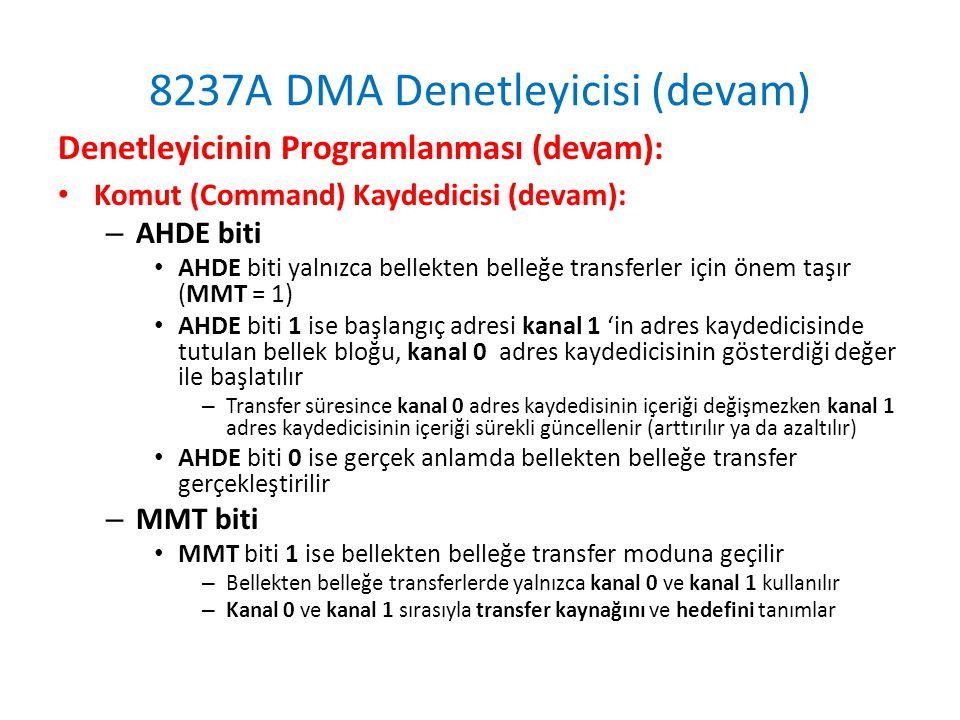 8237A DMA Denetleyicisi (devam) Denetleyicinin Programlanması (devam): • Komut (Command) Kaydedicisi (devam): – AHDE biti • AHDE biti yalnızca bellekten belleğe transferler için önem taşır (MMT = 1) • AHDE biti 1 ise başlangıç adresi kanal 1 'in adres kaydedicisinde tutulan bellek bloğu, kanal 0 adres kaydedicisinin gösterdiği değer ile başlatılır – Transfer süresince kanal 0 adres kaydedisinin içeriği değişmezken kanal 1 adres kaydedicisinin içeriği sürekli güncellenir (arttırılır ya da azaltılır) • AHDE biti 0 ise gerçek anlamda bellekten belleğe transfer gerçekleştirilir – MMT biti • MMT biti 1 ise bellekten belleğe transfer moduna geçilir – Bellekten belleğe transferlerde yalnızca kanal 0 ve kanal 1 kullanılır – Kanal 0 ve kanal 1 sırasıyla transfer kaynağını ve hedefini tanımlar