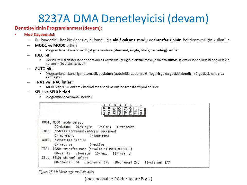 8237A DMA Denetleyicisi (devam) Denetleyicinin Programlanması (devam): • Mod Kaydedicisi: – Bu kaydedici, her bir denetleyici kanalı için aktif çalışma modu ve transfer tipinin belirlenmesi için kullanılır – MOD1 ve MOD0 bitleri • Programlanan kanalın aktif çalışma modunu (demand, single, block, cascading) belirler – IDEC biti • Her bir veri transferinden sonra adres kaydedici içeriğinin arttırılması ya da azaltılması işlemlerinden birisini seçmek için kullanılır (0: arttır, 1: azalt) – AUTO biti • Programlanan kanal için otomatik başlatımı (autoinitialization) aktifleştirir ya da yetkisizlendirir (0: yetkisizlendir, 1: aktifleştir) – TRA1 ve TRA0 bitleri • MOD bitleri kullanılarak kaskad mod seçilmemiş ise transfer tipini belirler – SEL1 ve SEL0 bitleri • Programlanacak kanalı belirler (Indispensable PC Hardware Book)
