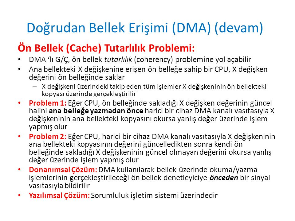 Doğrudan Bellek Erişimi (DMA) (devam) Ön Bellek (Cache) Tutarlılık Problemi: • DMA 'lı G/Ç, ön bellek tutarlılık (coherency) problemine yol açabilir • Ana bellekteki X değişkenine erişen ön belleğe sahip bir CPU, X değişken değerini ön belleğinde saklar – X değişkeni üzerindeki takip eden tüm işlemler X değişkeninin ön bellekteki kopyası üzerinde gerçekleştirilir • Problem 1: Eğer CPU, ön belleğinde sakladığı X değişken değerinin güncel halini ana belleğe yazmadan önce harici bir cihaz DMA kanalı vasıtasıyla X değişkeninin ana bellekteki kopyasını okursa yanlış değer üzerinde işlem yapmış olur • Problem 2: Eğer CPU, harici bir cihaz DMA kanalı vasıtasıyla X değişkeninin ana bellekteki kopyasının değerini güncelledikten sonra kendi ön belleğinde sakladığı X değişkeninin güncel olmayan değerini okursa yanlış değer üzerinde işlem yapmış olur • Donanımsal Çözüm: DMA kullanılarak bellek üzerinde okuma/yazma işlemlerinin gerçekleştirileceği ön bellek denetleyiciye önceden bir sinyal vasıtasıyla bildirilir • Yazılımsal Çözüm: Sorumluluk işletim sistemi üzerindedir