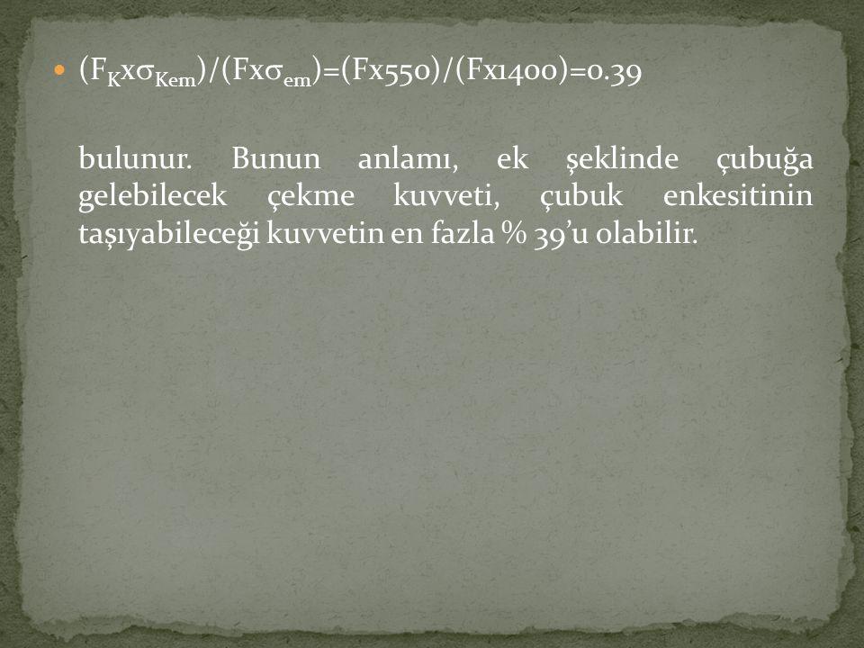  (F K x  Kem )/(Fx  em )=(Fx550)/(Fx1400)=0.39 bulunur. Bunun anlamı, ek şeklinde çubuğa gelebilecek çekme kuvveti, çubuk enkesitinin taşıyabileceğ