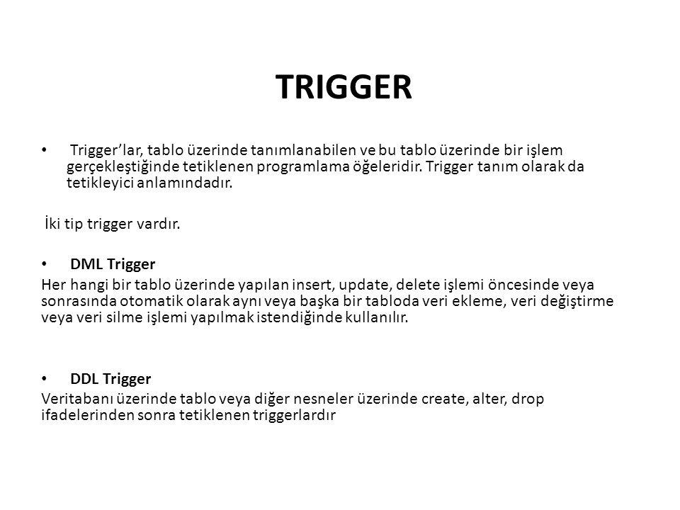 TRIGGER • Trigger'lar, tablo üzerinde tanımlanabilen ve bu tablo üzerinde bir işlem gerçekleştiğinde tetiklenen programlama öğeleridir. Trigger tanım