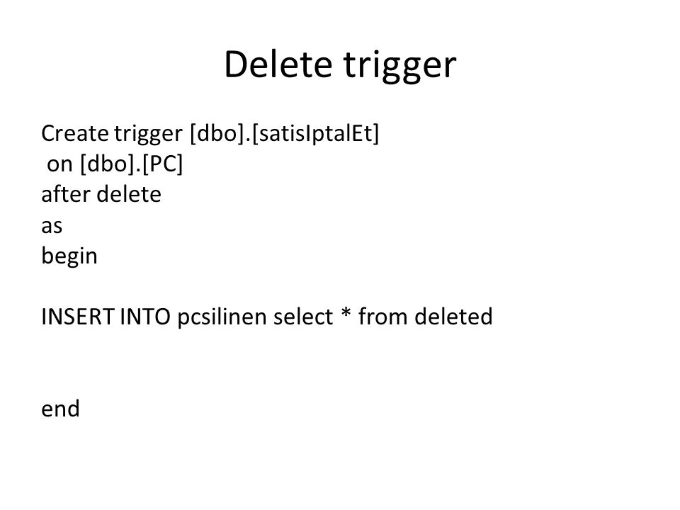 Delete trigger Create trigger [dbo].[satisIptalEt] on [dbo].[PC] after delete as begin INSERT INTO pcsilinen select * from deleted end