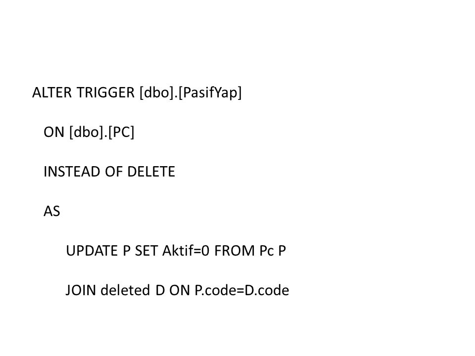 ALTER TRIGGER [dbo].[PasifYap] ON [dbo].[PC] INSTEAD OF DELETE AS UPDATE P SET Aktif=0 FROM Pc P JOIN deleted D ON P.code=D.code