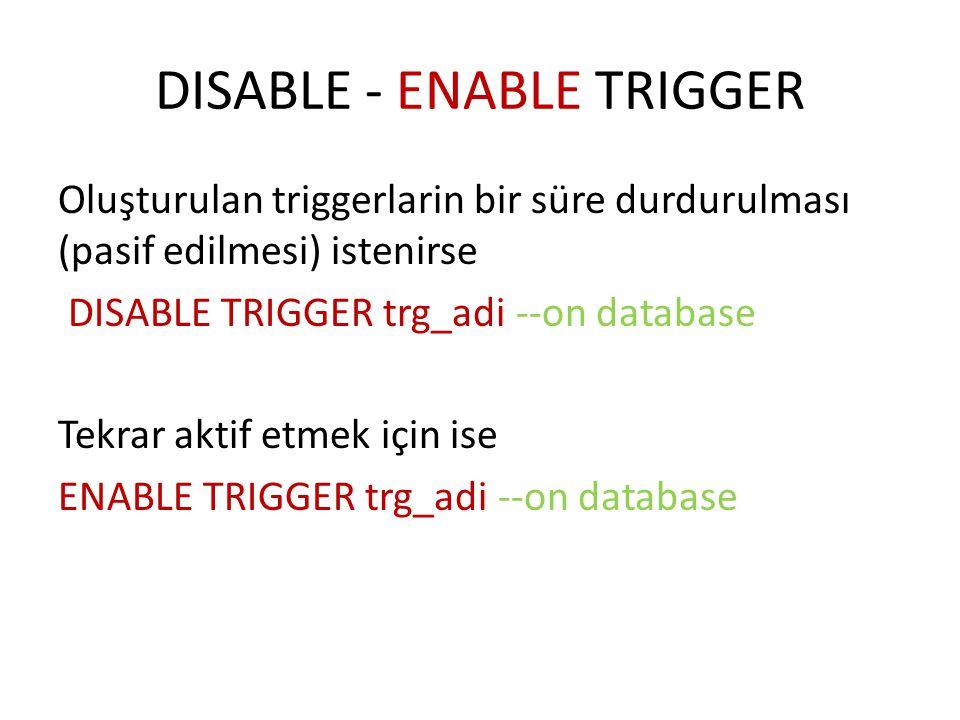 DISABLE - ENABLE TRIGGER Oluşturulan triggerlarin bir süre durdurulması (pasif edilmesi) istenirse DISABLE TRIGGER trg_adi --on database Tekrar aktif etmek için ise ENABLE TRIGGER trg_adi --on database