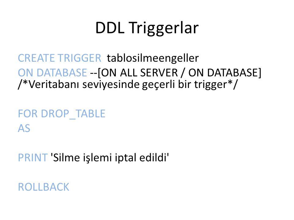 DDL Triggerlar CREATE TRIGGER tablosilmeengeller ON DATABASE --[ON ALL SERVER / ON DATABASE] /*Veritabanı seviyesinde geçerli bir trigger*/ FOR DROP_TABLE AS PRINT Silme işlemi iptal edildi ROLLBACK
