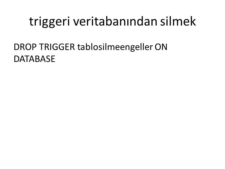 triggeri veritabanından silmek DROP TRIGGER tablosilmeengeller ON DATABASE