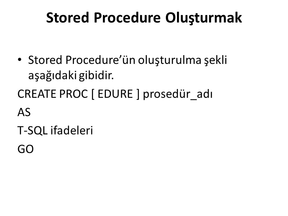Stored Procedure Oluşturmak • Stored Procedure'ün oluşturulma şekli aşağıdaki gibidir. CREATE PROC [ EDURE ] prosedür_adı AS T-SQL ifadeleri GO
