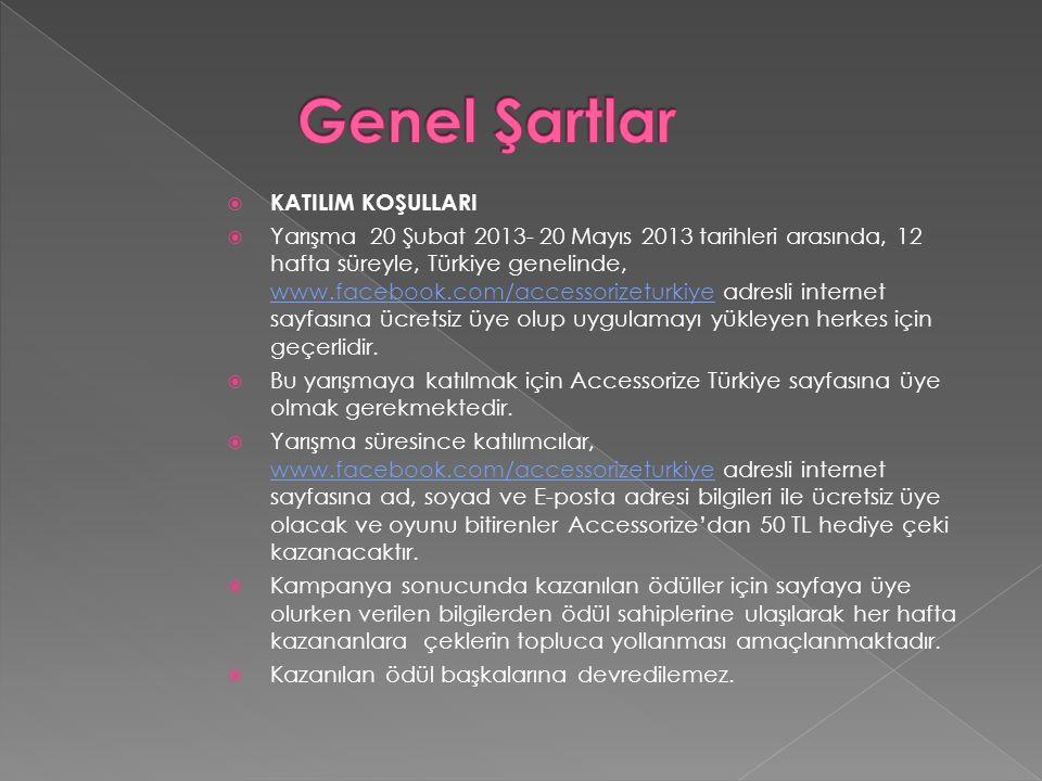  KATILIM KOŞULLARI  Yarışma 20 Şubat 2013- 20 Mayıs 2013 tarihleri arasında, 12 hafta süreyle, Türkiye genelinde, www.facebook.com/accessorizeturkiye adresli internet sayfasına ücretsiz üye olup uygulamayı yükleyen herkes için geçerlidir.