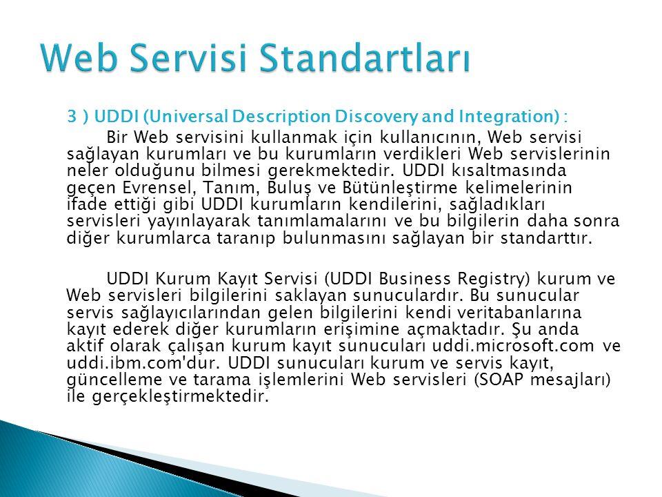 3 ) UDDI (Universal Description Discovery and Integration) : Bir Web servisini kullanmak için kullanıcının, Web servisi sağlayan kurumları ve bu kurumların verdikleri Web servislerinin neler olduğunu bilmesi gerekmektedir.