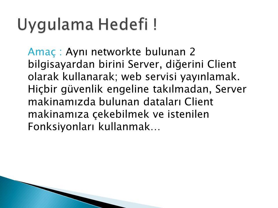 Amaç : Aynı networkte bulunan 2 bilgisayardan birini Server, diğerini Client olarak kullanarak; web servisi yayınlamak. Hiçbir güvenlik engeline takıl