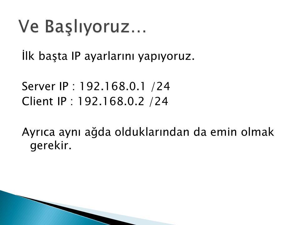 İlk başta IP ayarlarını yapıyoruz. Server IP : 192.168.0.1 /24 Client IP : 192.168.0.2 /24 Ayrıca aynı ağda olduklarından da emin olmak gerekir.