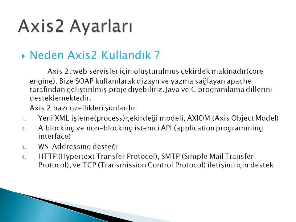  Neden Axis2 Kullandık ? Axis 2, web servisler için oluşturulmuş çekirdek makinadır(core engine). Bize SOAP kullanılarak dizayn ve yazma sağlayan apa