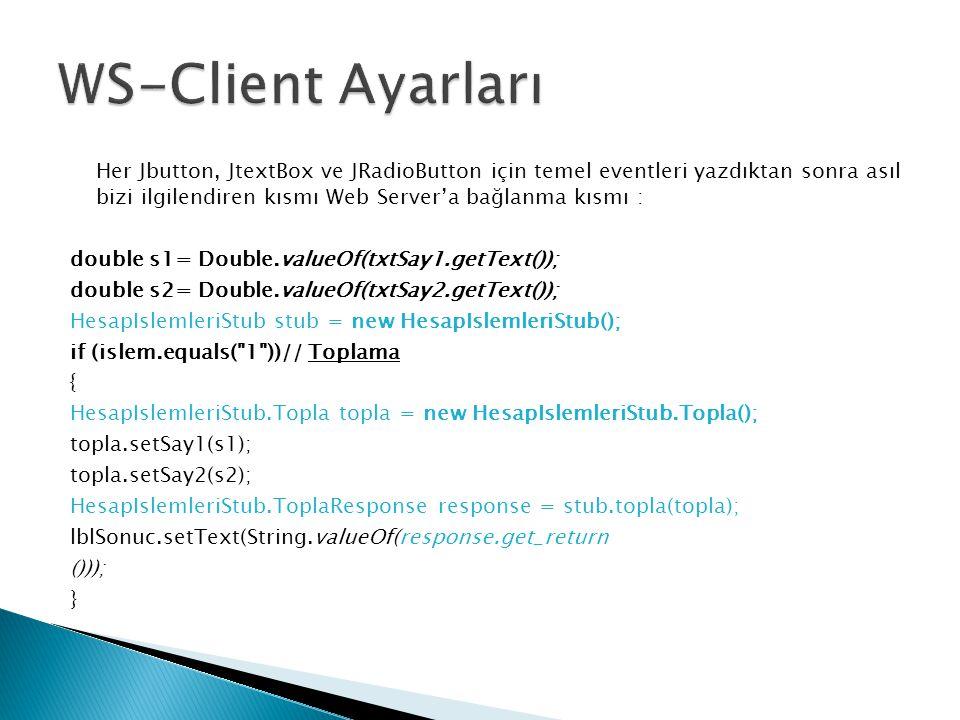 Her Jbutton, JtextBox ve JRadioButton için temel eventleri yazdıktan sonra asıl bizi ilgilendiren kısmı Web Server'a bağlanma kısmı : double s1= Double.valueOf(txtSay1.getText()); double s2= Double.valueOf(txtSay2.getText()); HesapIslemleriStub stub = new HesapIslemleriStub(); if (islem.equals( 1 ))// Toplama { HesapIslemleriStub.Topla topla = new HesapIslemleriStub.Topla(); topla.setSay1(s1); topla.setSay2(s2); HesapIslemleriStub.ToplaResponse response = stub.topla(topla); lblSonuc.setText(String.valueOf(response.get_return ())); }