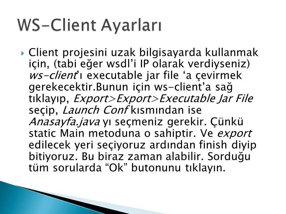  Client projesini uzak bilgisayarda kullanmak için, (tabi eğer wsdl'i IP olarak verdiyseniz) ws-client'ı executable jar file 'a çevirmek gerekecektir.Bunun için ws-client'a sağ tıklayıp, Export>Export>Executable Jar File seçip, Launch Conf kısmından ise Anasayfa.java yı seçmeniz gerekir.