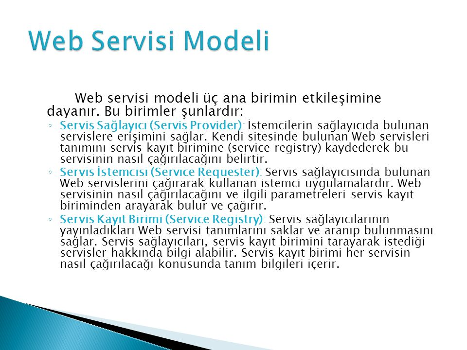 Web servisi modeli üç ana birimin etkileşimine dayanır. Bu birimler şunlardır: ◦ Servis Sağlayıcı (Servis Provider): İstemcilerin sağlayıcıda bulunan