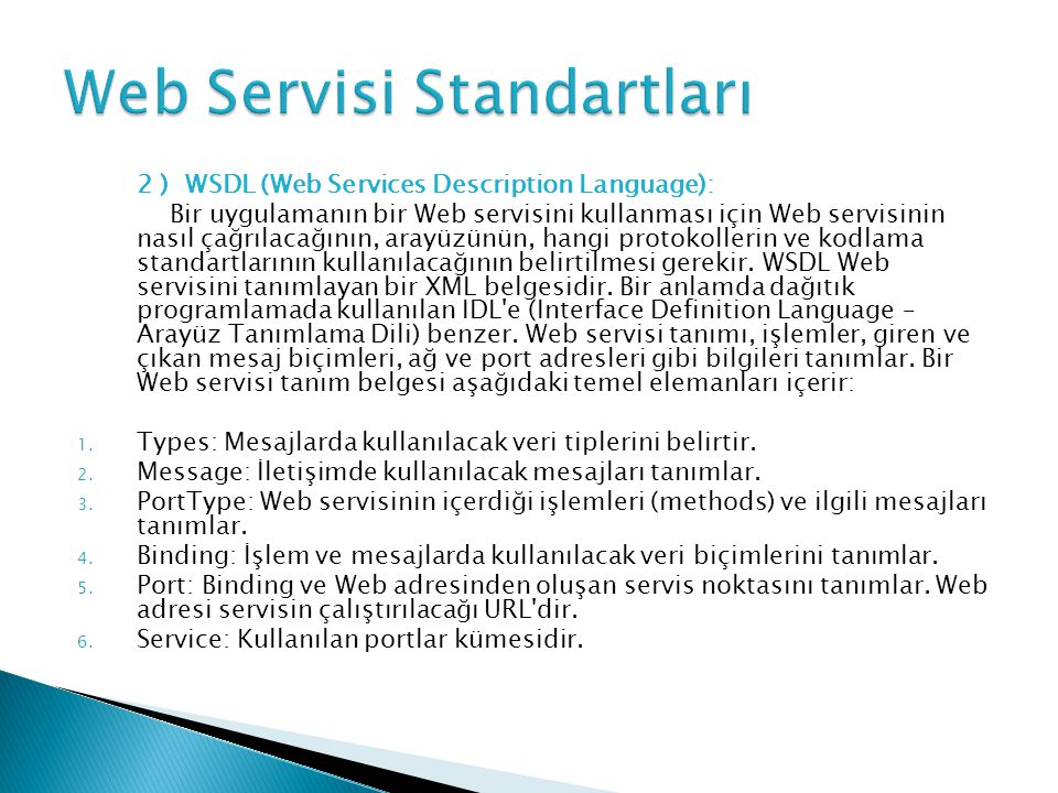 2 ) WSDL (Web Services Description Language): Bir uygulamanın bir Web servisini kullanması için Web servisinin nasıl çağrılacağının, arayüzünün, hangi protokollerin ve kodlama standartlarının kullanılacağının belirtilmesi gerekir.