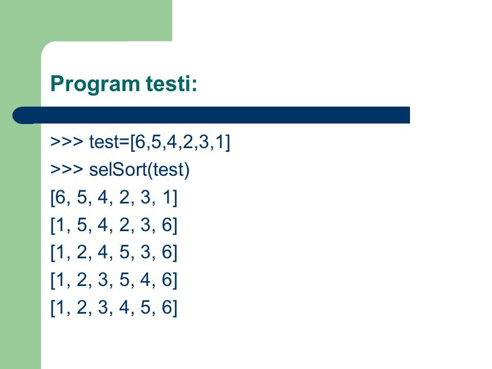 Program testi: >>> test=[6,5,4,2,3,1] >>> selSort(test) [6, 5, 4, 2, 3, 1] [1, 5, 4, 2, 3, 6] [1, 2, 4, 5, 3, 6] [1, 2, 3, 5, 4, 6] [1, 2, 3, 4, 5, 6]
