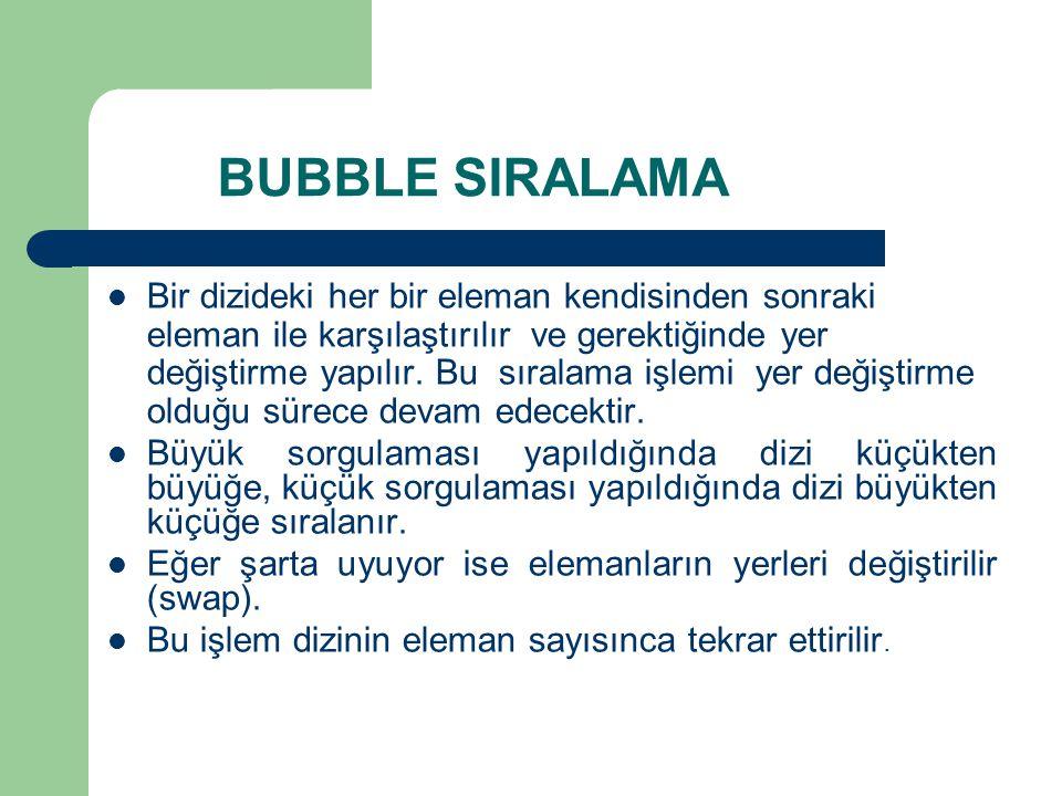 BUBBLE SIRALAMA  Bir dizideki her bir eleman kendisinden sonraki eleman ile karşılaştırılır ve gerektiğinde yer değiştirme yapılır.