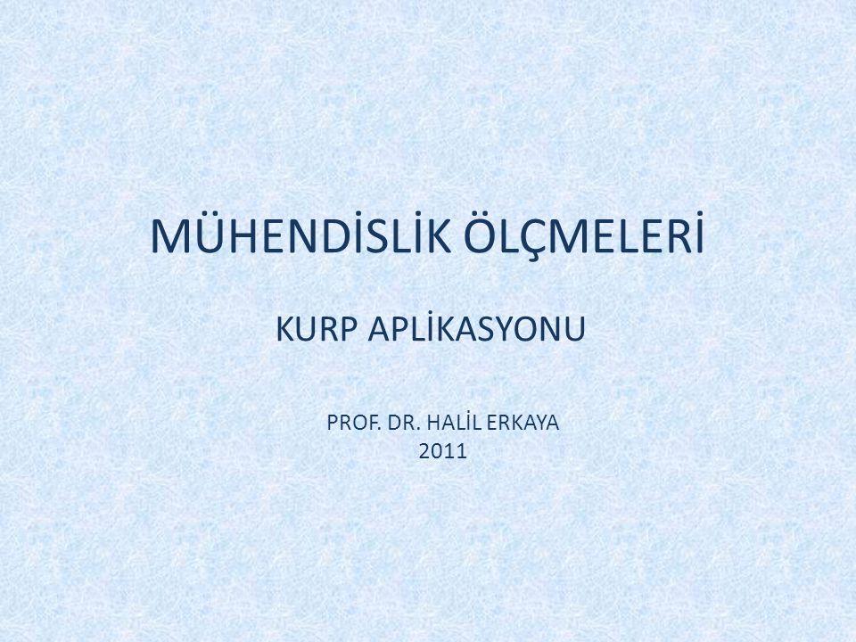 MÜHENDİSLİK ÖLÇMELERİ KURP APLİKASYONU PROF. DR. HALİL ERKAYA 2011