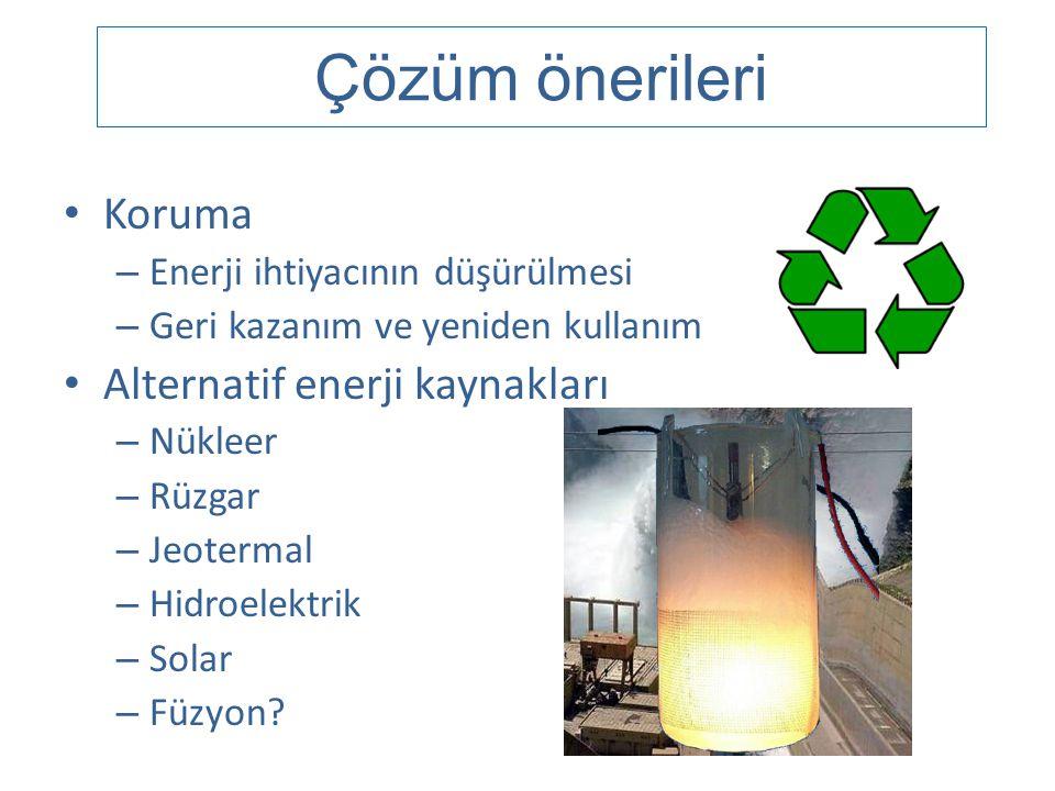 Çözüm önerileri • Koruma – Enerji ihtiyacının düşürülmesi – Geri kazanım ve yeniden kullanım • Alternatif enerji kaynakları – Nükleer – Rüzgar – Jeote