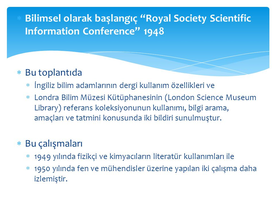  Bilimsel olarak başlangıç Royal Society Scientific Information Conference 1948  Bu toplantıda  İngiliz bilim adamlarının dergi kullanım özellikleri ve  Londra Bilim Müzesi Kütüphanesinin (London Science Museum Library) referans koleksiyonunun kullanımı, bilgi arama, amaçları ve tatmini konusunda iki bildiri sunulmuştur.