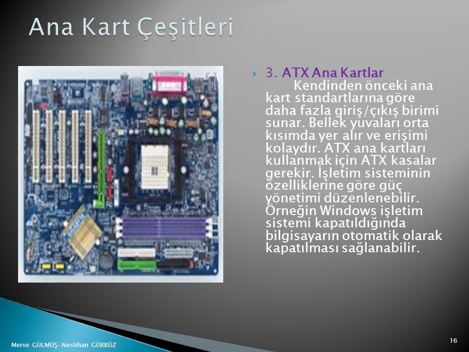  3. ATX Ana Kartlar Kendinden önceki ana kart standartlarına göre daha fazla giriş/çıkış birimi sunar. Bellek yuvaları orta kısımda yer alır ve erişi