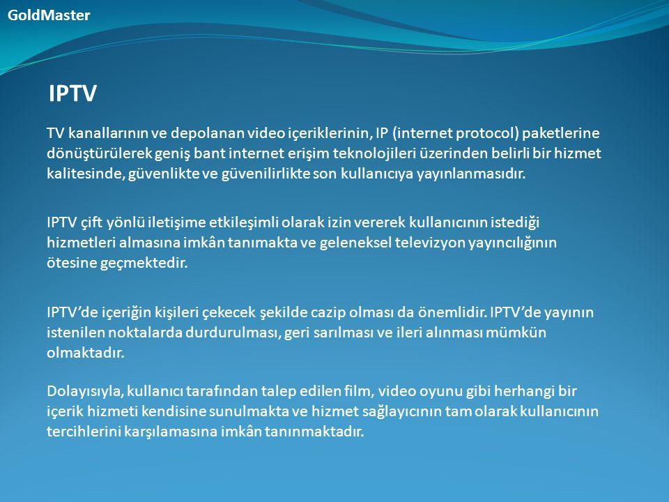 Genel olarak IPTV teknolojisinin özellikleri;  Birçok içerik özelliklerine göre yapılandırılabilen sınırsız kanal kapasitesi sunabilmesi,  Yayının kapsama alanı içerisinde özel içerik sağlayabilmesi ve bölgesel olarak özelleştirilebilmesi,  VoD gibi özellikler sağlayarak geleneksel video hizmetlerinin sunulabilmesi,  Ses, e-posta, caller ID gibi etkileşimli hizmetleri TV üzerinden sunarak çeşitli özellikleri bir arada kullanıcıya iletebilmesi,  Şebeke tabanlı özel (kişisel) görüntü kaydı (Private Video Recording-PVR) özelliği sağlayabilmesi, GoldMaster