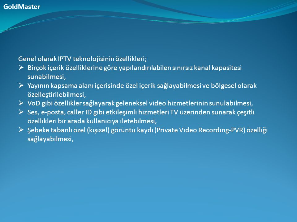 Genel olarak IPTV teknolojisinin özellikleri;  Birçok içerik özelliklerine göre yapılandırılabilen sınırsız kanal kapasitesi sunabilmesi,  Yayının k
